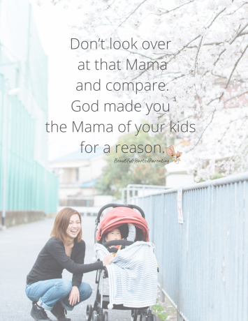 Don't look at that Mama over there and compare. God made you the Mama of your kids for a reason.