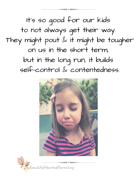 It's so good for our kids to not always get their way. It might cause a pouty attitude, but it builds self-control & contentedness.